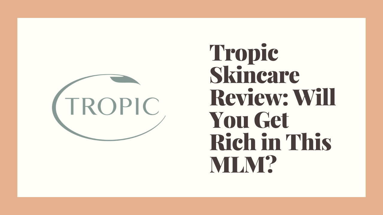 Tropic Skincare Review: Will You Get Rich in This MLM?