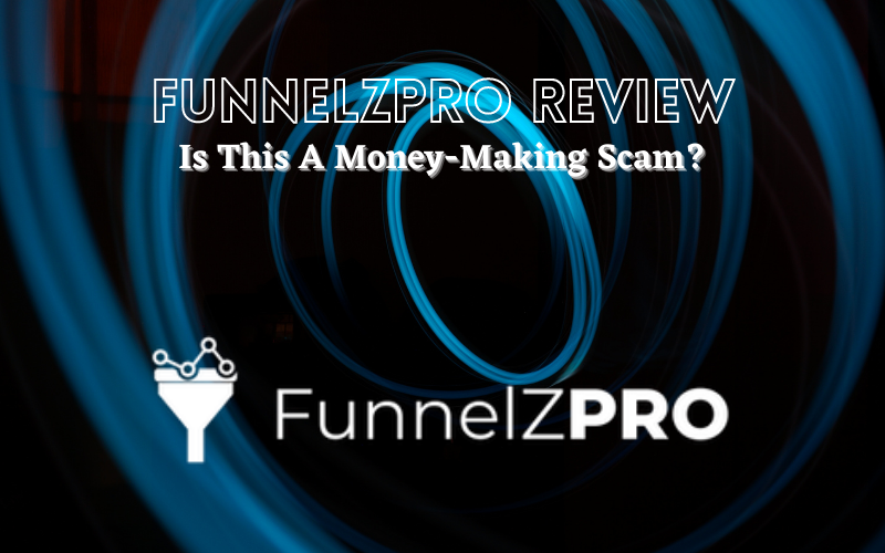 FunnelZPro Review: Is This A Money-Making Scam?